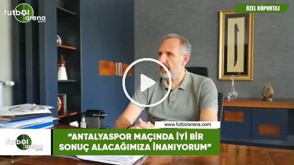 """'Selçuk Aksoy: """"Antalyaspor maçında iyi bir sonuç alacağımıza inanıyorum"""""""