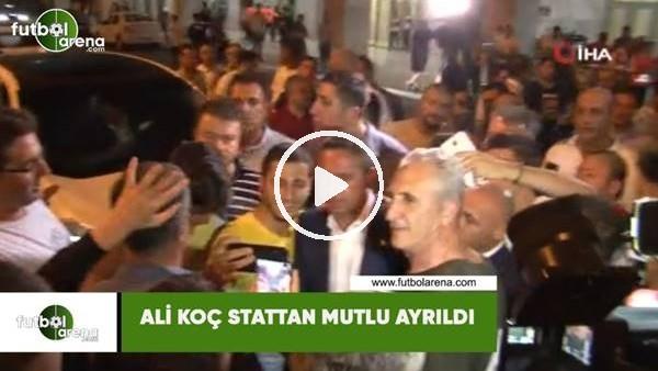 'Ali Koç stattan mutlu ayrıldı