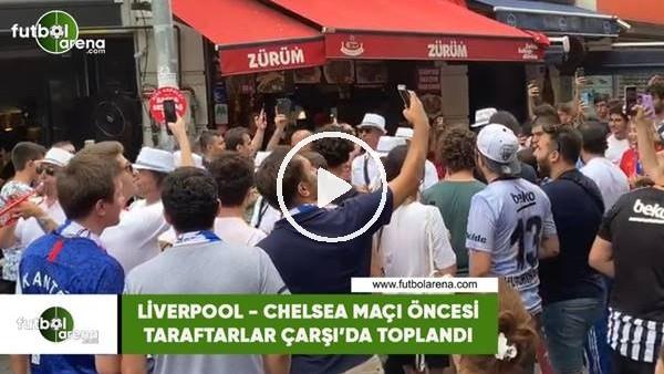 'Liverpool - Chelsea maçı öncesi taraftarlar Çarşı'da toplandı
