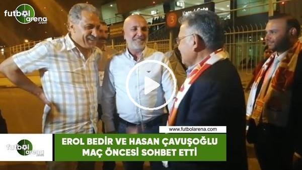 'Erol Bedir ve Hasan Çavuşoğlu maç öncesi sohbet etti