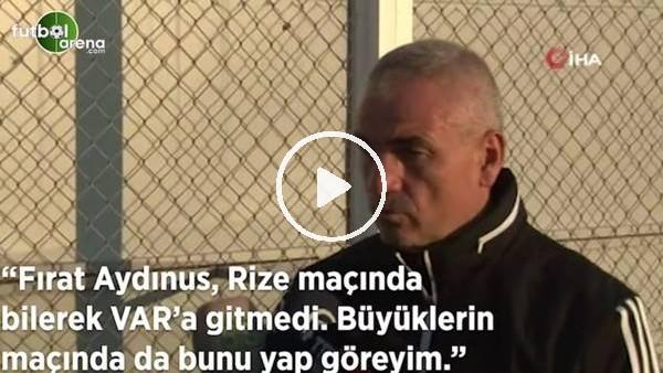 """'Rıza Çalımbay: """"Fırat Aydınus, Rize maçında bilerek VAR'a gitmedi. Büyüklerin maçında da bunu yap göreyim"""""""