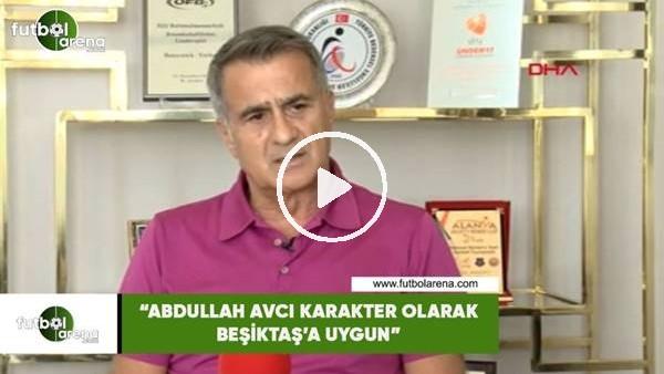 """Şenol Güneş: """"Abdullah Avcı karakter olarak Beşiktaş'a uygun"""""""
