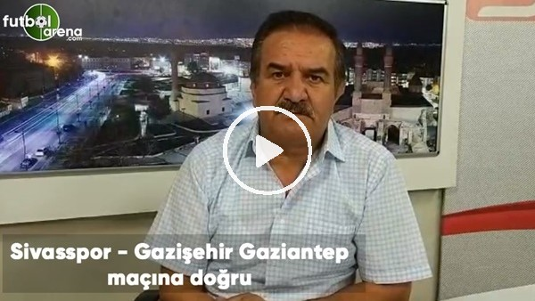 'Sivasspor - Gazişehir Gaziantep maçına doğru son gelişmeleri Kemal Çağlayan aktardı