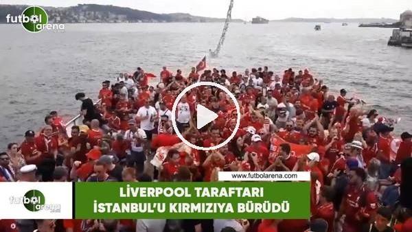 Liverpool taraftarı İstanbul'u kırmızıya bürüdü