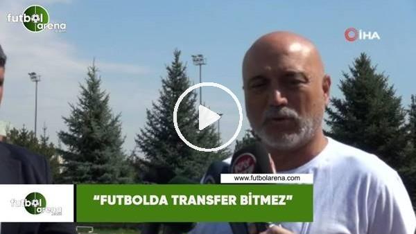 "Hikmet Karaman: ""Futbolda transfer bitmez"""