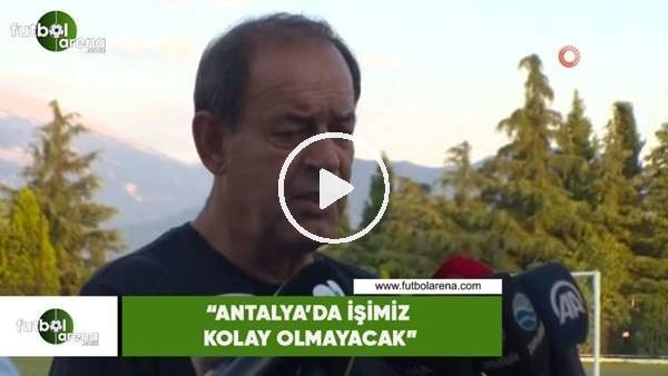 """'Yücel İldiz: """"Antalya'da işimiz kolay olmayacak"""""""
