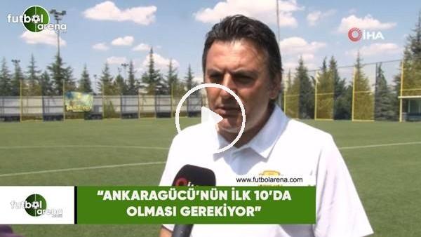 """'Aykan Atik: """"Ankaragücü'nün ilk 10 içinde olması gerekiyor"""""""