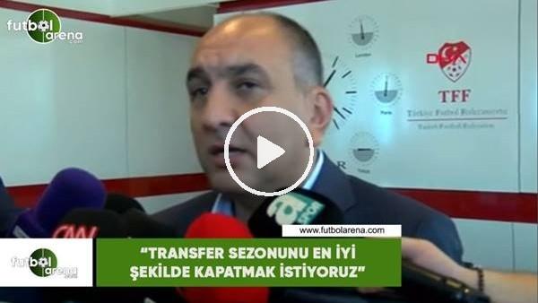 """Semih Özsoy: """"Transfer sezonunu en yi şekilde kapatmak istiyoruz"""""""