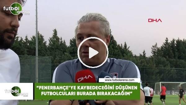 """'Sumudica: """"Fenerbahçe'ye kaybedeceğini düşünen futbolcuları burada bırakacağım"""""""