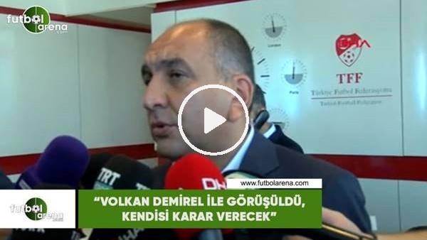 """Semih Özsoy: """"Volkan Demirel ile görüşüldü, kendisi karar verecek"""""""