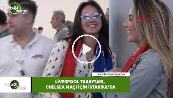 Liverpool taraftarı Chelsea maçı için İstanbul'da