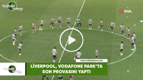 Liverpool, Vodafone Park'ta son provasını yaptı