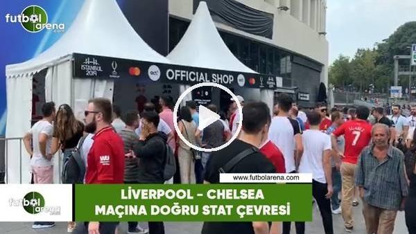 Liverpool - Chelsea maçına doğru stat çevresi