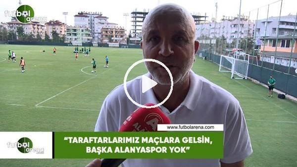 """'Hasan Çavuşoğlu: """"Taraftarlarımız maçlara gelsin, başka Alanyaspor yok"""""""
