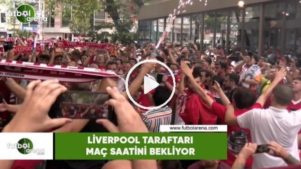 Liverpool taraftarı şarkılarla maç saatini bekliyor
