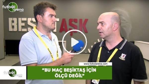 """Çağdaş Sevinç: """"Bu maç Beşiktaş için ölçü değil"""""""