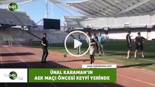 'Ünal Karaman'ın AEK maçı öncesi keyfi yerinde