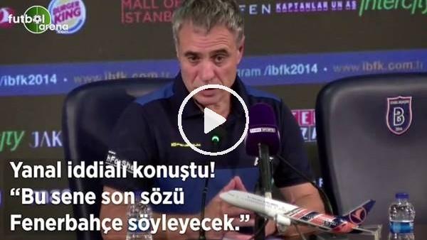 """'Ersun Yanal iddialı konuştu! """"Bu sene son sözü Fenerbahçe söyleyecek"""""""