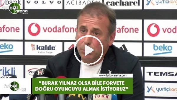 """Abdullah Avcı: """"Burak Yılmaz olsa bile forvete doğru oyuncuyu almak istiyoruz"""""""