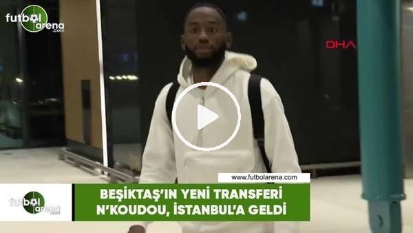 Beşiktaş'ın yeni transferi N'Koudou, İstanbul'a geldi