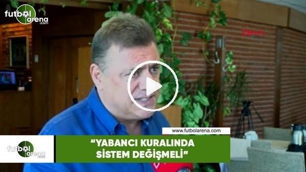 """'Hasan Kartal: """"Yabancı kuralında sistem değişmeli"""""""