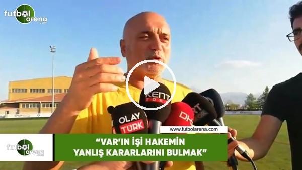 """Hikmet Karaman: """"VAR'ın işi hakemin yanlış kararlarını bulmak"""""""