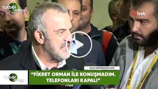 """Ahmet Ürkmezgil: """"Fikret Orman ile konuşmadım. Telefonları kapalı"""""""