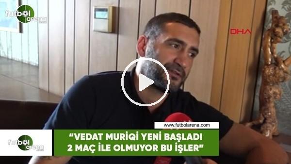 """'Ümit Karan: """"Vedat Muriqi yeni başladı 2 maç ile olmuyor bu işler"""""""
