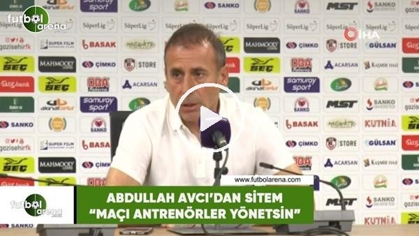"""'Abdullah Avcı'dan sitem: """"Maçı antrenörler yönetsin"""""""