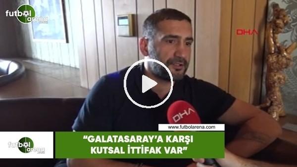 "'Ümit Karan: ""Galatasaray'a karşı kutsal bir ittifak var"""