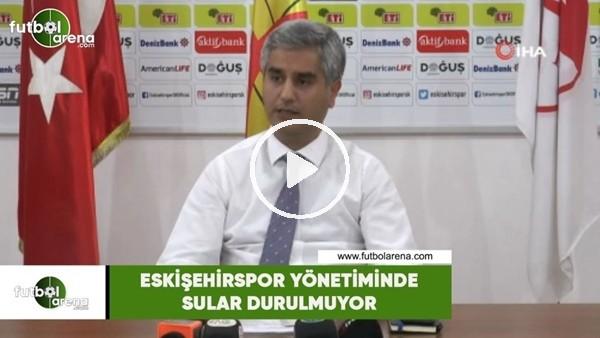 'Eskişehirspor yönetiminde sular durulmuyor