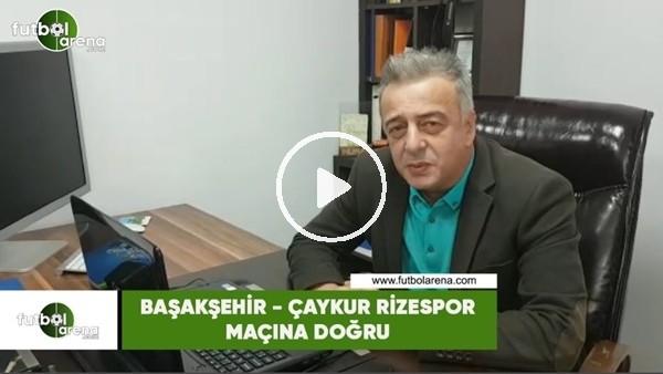 Başakşehir - Çaykur Rizespor maçına doğru son gelişmeleri Selim Denizalp aktardı