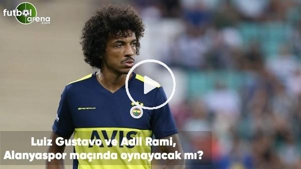 'Luiz Gustavo ve Adil Rami, Alanyaspor maçında oynayacak mı?