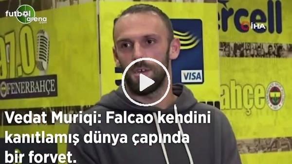 """'Vedat Muriqi: """"Falcao kendini kanıtlamış, dünya çapında bir forvet"""""""