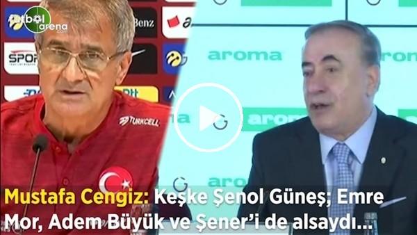 """Mustafa Cengiz: """"Keşke Şenol Güneş; Emre Mor, Adem Büyük ve Şener'i de alsaydı..."""""""