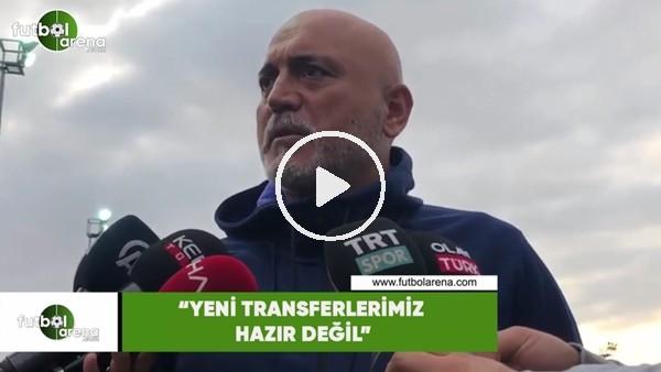 """'Hikmet Karaman: """"Yeni transferlerimiz hazır değil"""""""