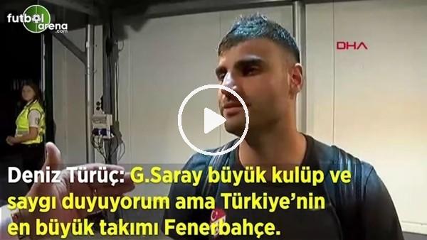 """'Deniz Türüç: """"Galatasaray büyük kulüp saygı duyuyorum ama Türkiye'nin en büyük takımı Fenerbahçe"""""""