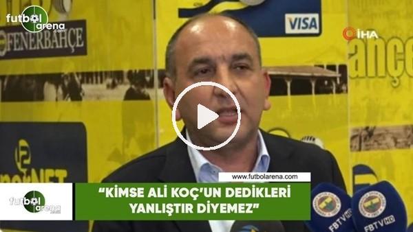 """'Semih Özsoy: """"Kimse Ali Koç'un dedikleri yanlıştır diyemez"""""""