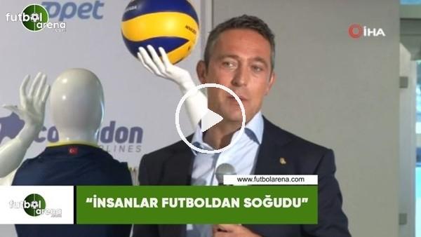 """'Ali Koç: """"İnsanlar futboldan soğudu"""""""