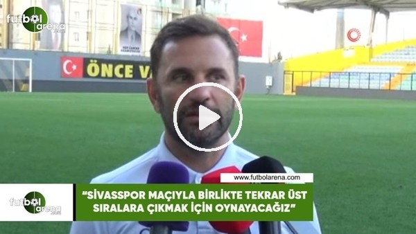 """'Okan Buruk: """"Sivasspor maçıyla birlikte tekrar üst sıralara çıkmak için oynayacağız"""""""