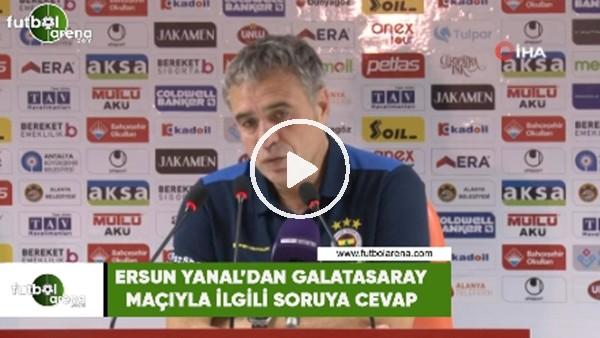 'Ersun Yanal'dan Galatasaray maçıyla ilgili soruya cevap