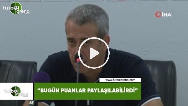 """'Kemal Özdeş: """"Bugün puanlar paylaşılabilirdi"""""""