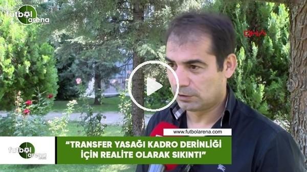 """'Metin Diyadin: """"Transfer yasağı kadro derinliği için realite olarak sıkıntı"""""""