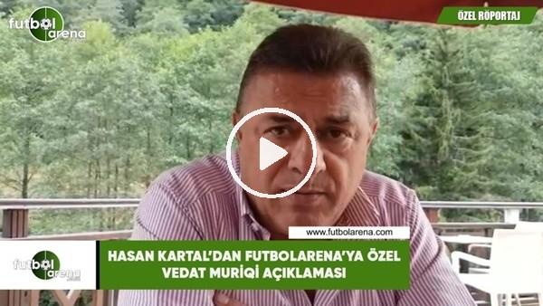 'Hasan Kartal'dan FutbolArena'ya özel Vedat Muriqi açıklaması
