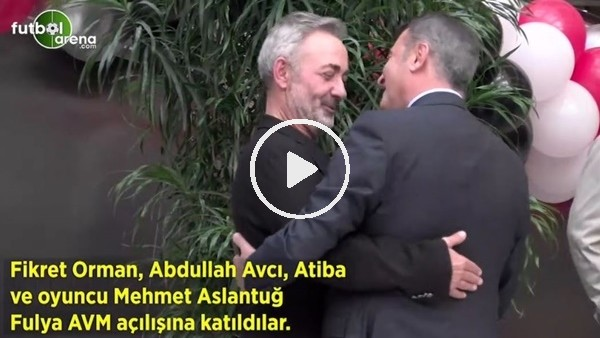 'Fikret Orman, Abdullah Avcı, Atiba ve Mehmet Aslantuğ Fulya AVM açılışına katıldılar