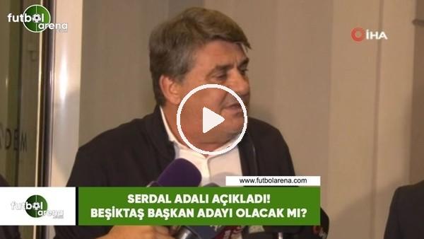 Serdal Adalı açıkladı! Beşiktaş başkan adayı olacak mı?