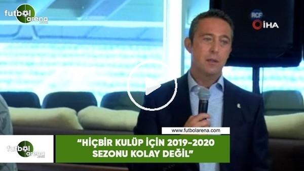 """'Ali Koç: """"Hiçbir kulüp için 2019-2020 sezonu kolay değil"""""""