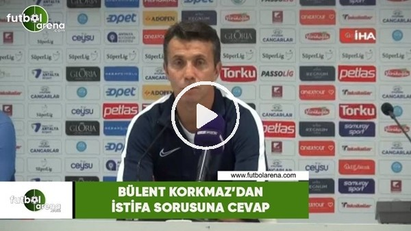 Bülent Korkmaz'dan istifa sorusuna cevap