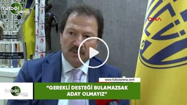 """'Mehmet Yiğiner: """"Gerekli desteği bulamazsak aday olmayız"""""""