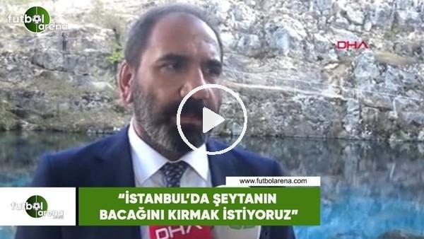 """Mecnun Otyakmaz: """"İstanbul'da şeytanın bacağını kırmak istiyoruz"""""""